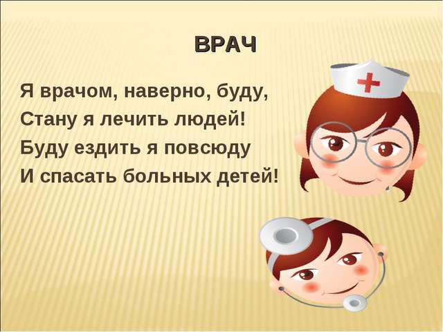 ВРАЧ Я врачом, наверно, буду, Стану я лечить людей! Буду ездить я повсюду И с...