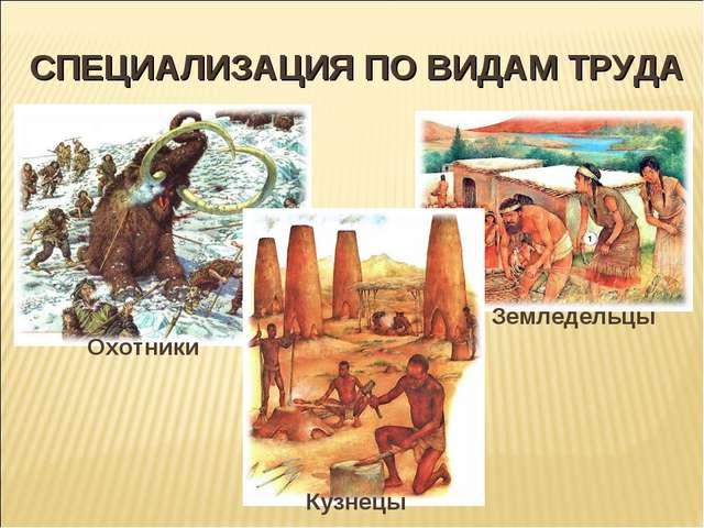 СПЕЦИАЛИЗАЦИЯ ПО ВИДАМ ТРУДА Охотники Земледельцы Кузнецы