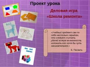 Проект урока Деловая игра «Школа ремонта» «Учебный предмет сам по себе настол