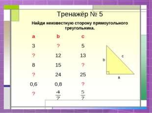 Тренажёр № 5 Найди неизвестную сторону прямоугольного треугольника. c a b ab