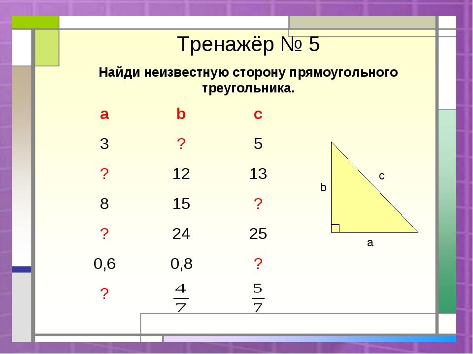 Тренажёр № 5 Найди неизвестную сторону прямоугольного треугольника. c a b ab...