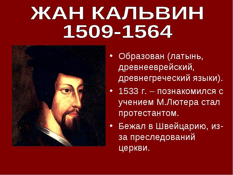 Образован (латынь, древнееврейский, древнегреческий языки). 1533 г. – познако...