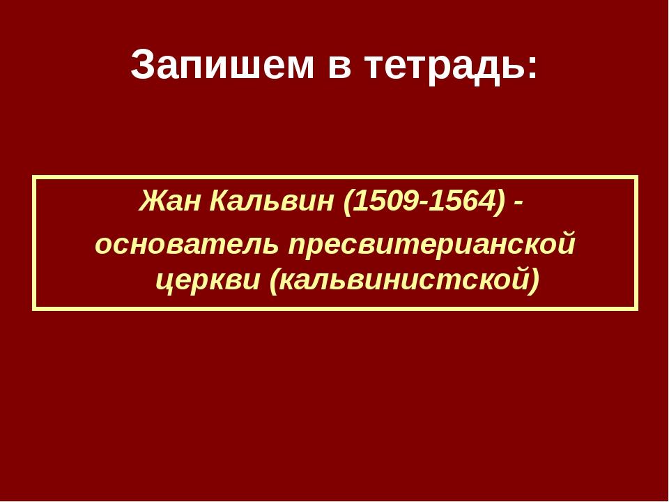 Запишем в тетрадь: Жан Кальвин (1509-1564) - основатель пресвитерианской церк...