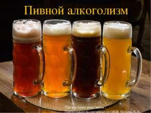 Пивной алкоголизм Презентацию выполнила : Преподаватель-организатор ОБЖ Мохов