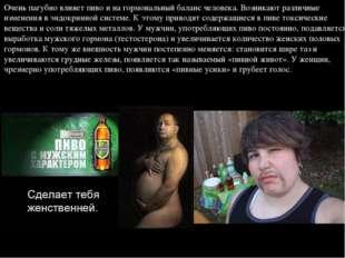 Очень пагубно влияет пиво и на гормональный баланс человека. Возникают различ
