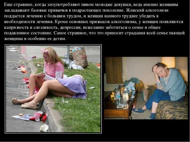 Еще страшнее, когда злоупотребляют пивом молодые девушки, ведь именно женщины...