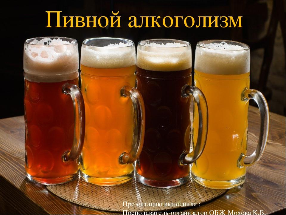 Пивной алкоголизм Презентацию выполнила : Преподаватель-организатор ОБЖ Мохов...