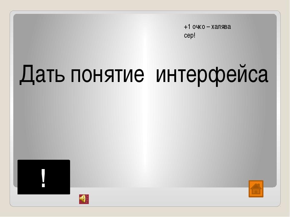 Дать понятие интерфейса ! +1 очко – халява сер!