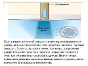 Если к вязкопластичной жидкости прикладывать напряжение сдвига, меньшее по ве