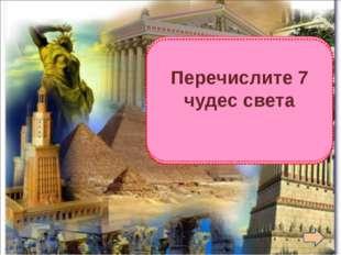 1. Пирамида Хеопса 2. Висячие сады Семирамиды 3.Статуя Зевса в Олимпии 4. Хр