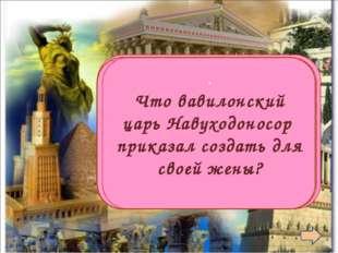 Висячие сады . Что вавилонский царь Навуходоносор приказал создать для своей