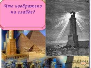 Александрийский маяк Что изображено на слайде?
