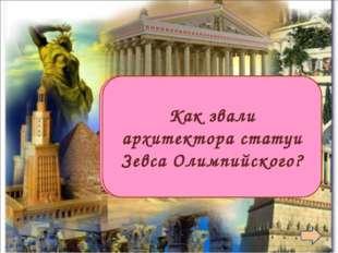 Фидий Как звали архитектора статуи Зевса Олимпийского?