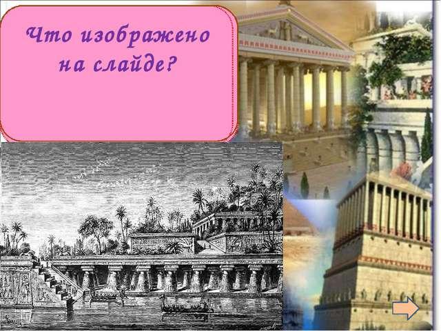 Сады в Вавилоне Что изображено на слайде?