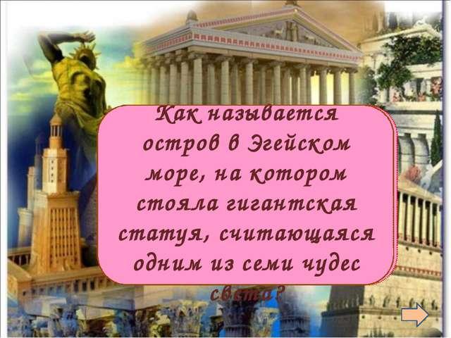Родос  Как называется остров в Эгейском море, на котором стояла гигантская...