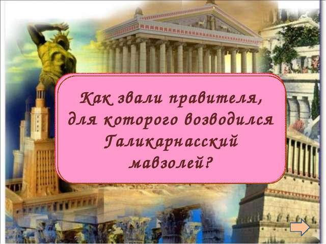 Мавсол  Как звали правителя, для которого возводился Галикарнасский мавзолей?