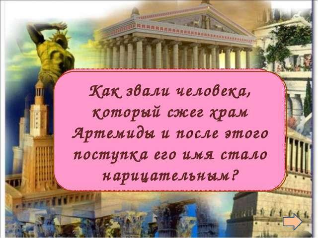 Герострат  Как звали человека, который сжег храм Артемиды и после этого пос...