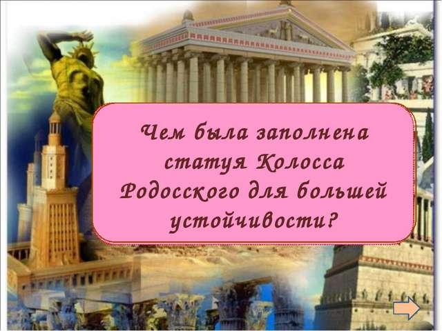 Камнями Чем была заполнена статуя Колосса Родосского для большей устойчивос...