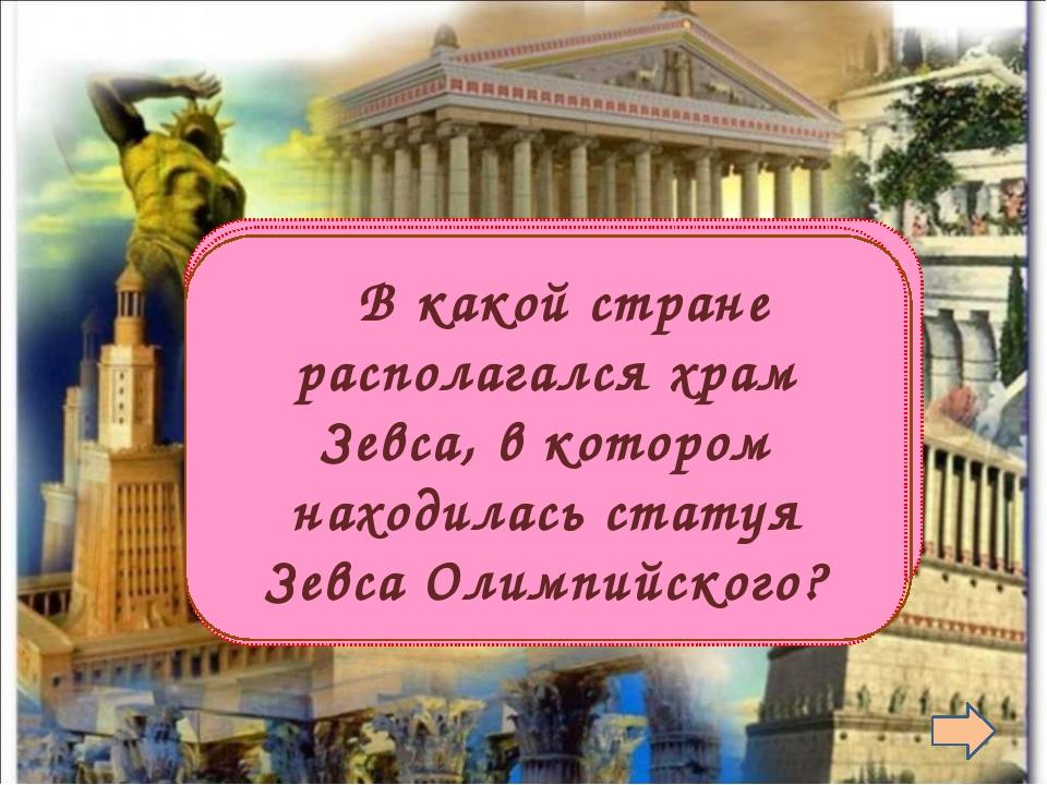 В древней Греции  В какой стране располагался храм Зевса, в котором находил...