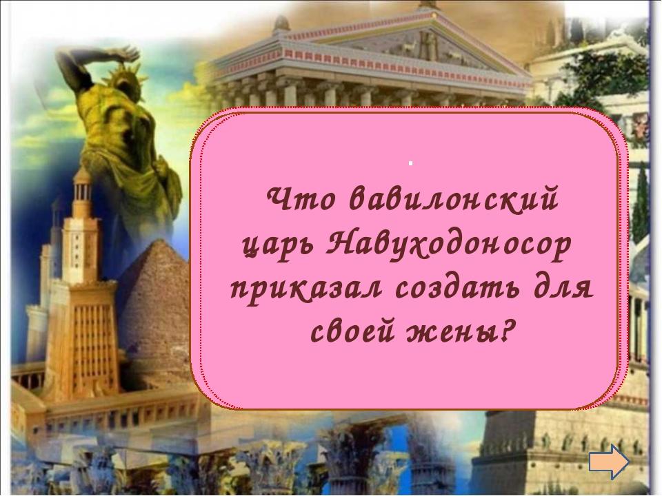 Висячие сады . Что вавилонский царь Навуходоносор приказал создать для своей...