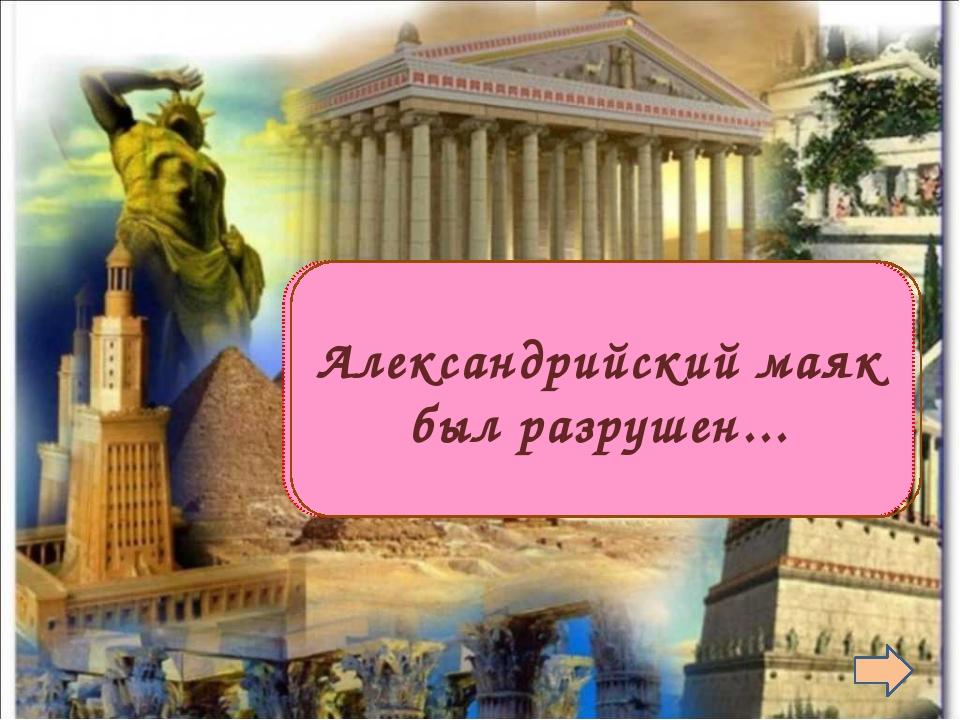 Во время землетрясения Александрийский маяк был разрушен...