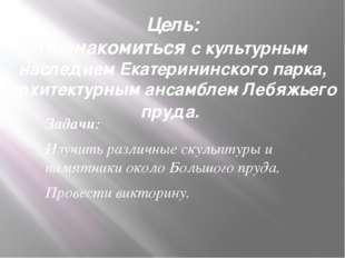 Цель: Познакомиться с культурным наследием Екатерининского парка, архитектурн