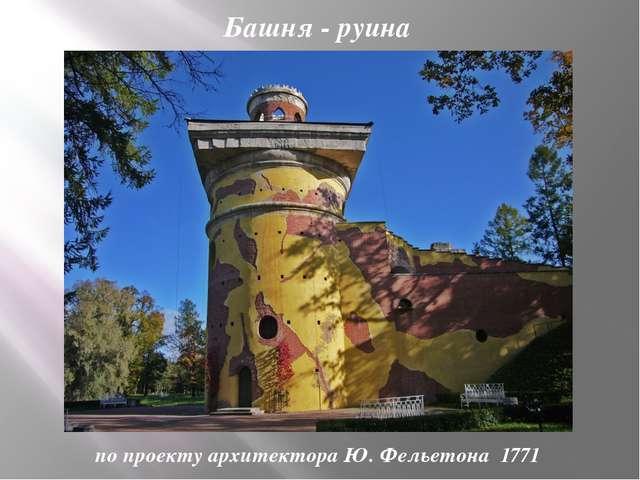 Башня - руина по проекту архитектора Ю. Фельетона 1771