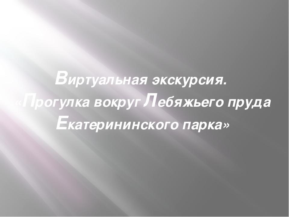 Виртуальная экскурсия. «Прогулка вокруг Лебяжьего пруда Екатерининского парка»