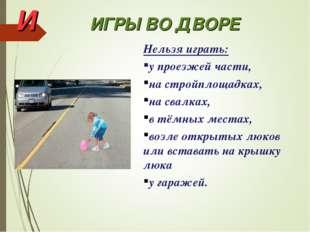 И ИГРЫ ВО ДВОРЕ Нельзя играть: у проезжей части, на стройплощадках, на свалка