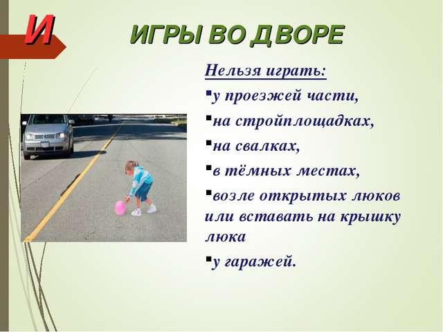 И ИГРЫ ВО ДВОРЕ Нельзя играть: у проезжей части, на стройплощадках, на свалка...