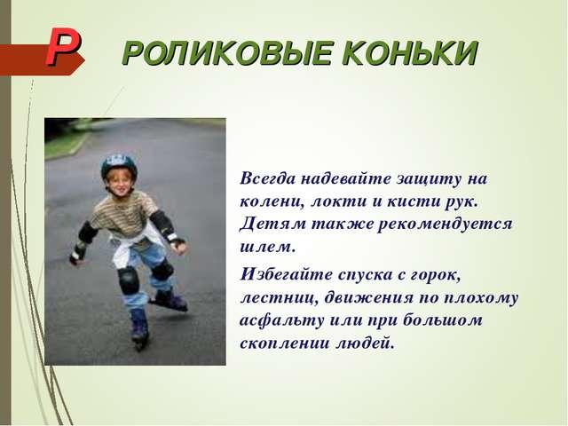 Р РОЛИКОВЫЕ КОНЬКИ Всегда надевайте защиту на колени, локти и кисти рук. Д...
