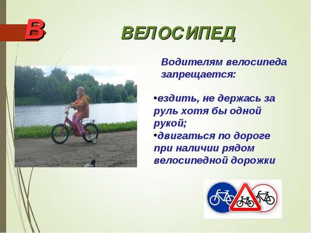 В ВЕЛОСИПЕД Водителям велосипеда запрещается: ездить, не держась за руль хотя...