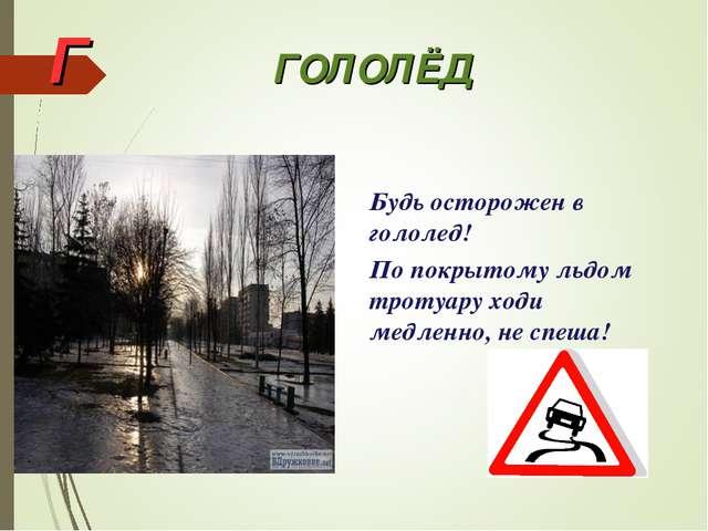Г ГОЛОЛЁД Будь осторожен в гололед! По покрытому льдом тротуару ходи медленно...
