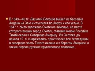 В 1643—46 гг.Василий Поярков вышел из бассейна Алдана на Зею и спустился по