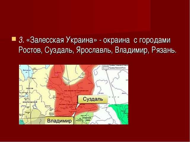 3.«Залесская Украина» - окраина с городами Ростов, Суздаль, Ярославль, Влад...