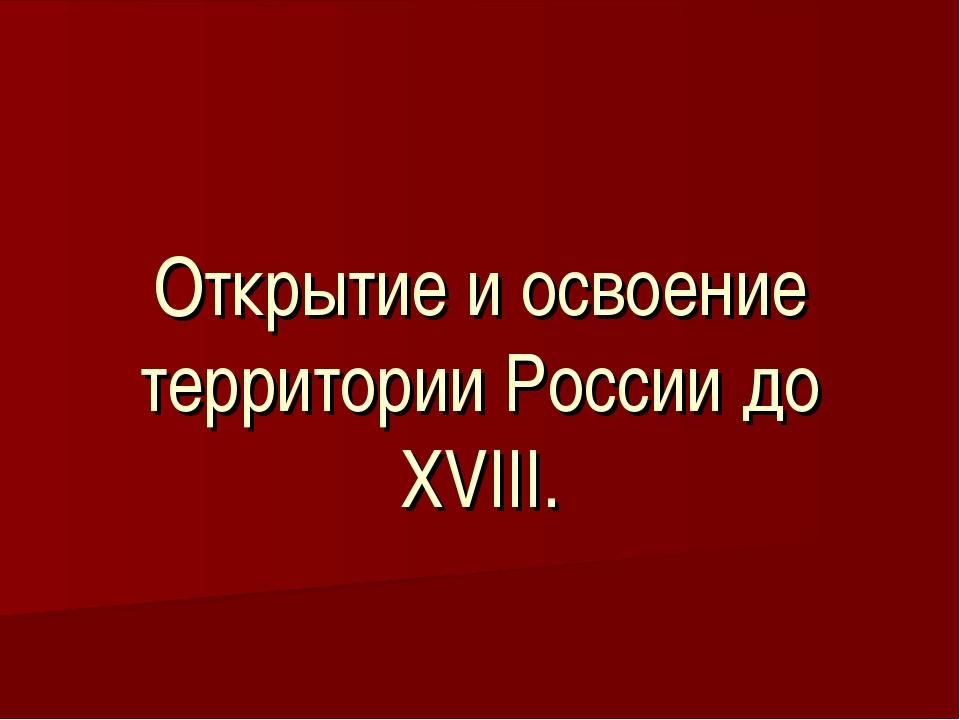 Открытие и освоение территории России до XVIII.