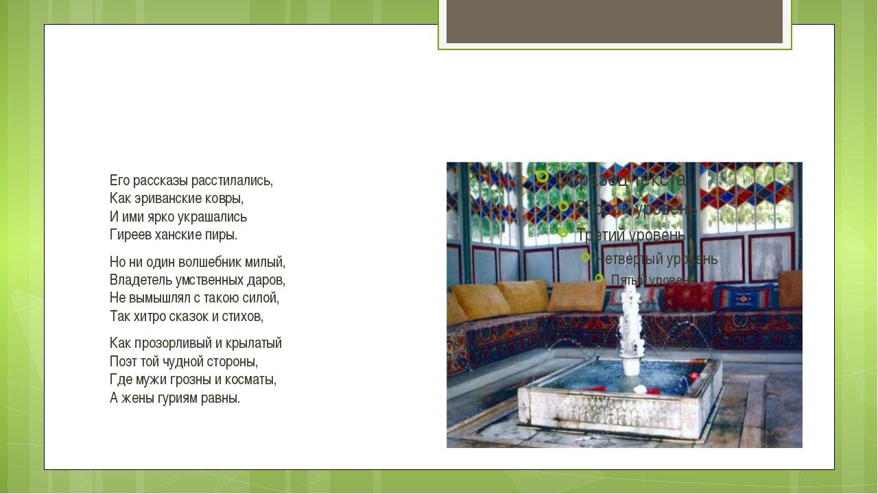 Его рассказы расстилались, Как эриванские ковры, И ими ярко украшались Гиреев...