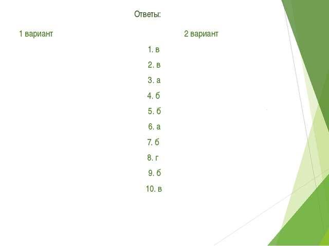 Ответы: 1 вариант 2 вариант 1. в 1. в 2. б 2. в 3. в 3. а 4. г 4. б 5. в 5....