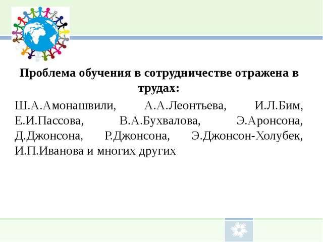 Проблема обучения в сотрудничестве отражена в трудах: Ш.А.Амонашвили, А.А.Ле...