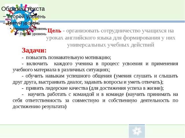 Цель - организовать сотрудничество учащихся на уроках английского языка для ф...