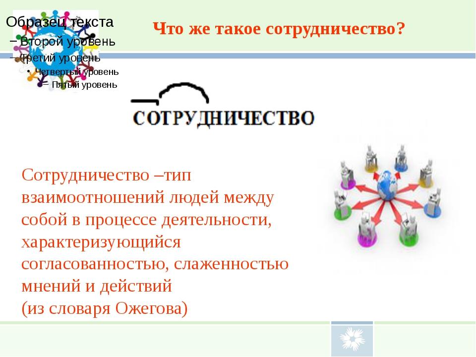 Что же такое сотрудничество? Сотрудничество –тип взаимоотношений людей между...