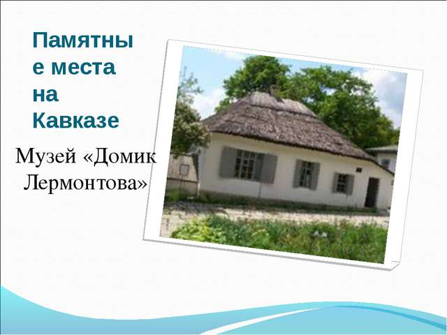 Памятные места на Кавказе Музей «Домик Лермонтова»