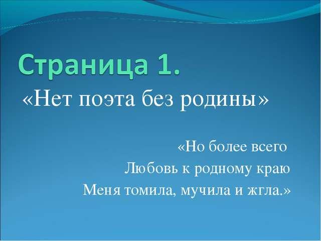 «Нет поэта без родины» «Но более всего Любовь к родному краю Меня томила, муч...