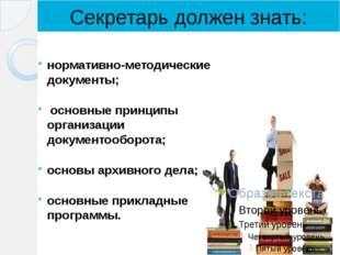 Секретарь должен знать: нормативно-методические документы; основные принципы
