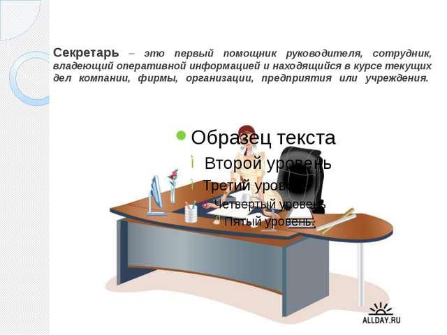 Секретарь – это первый помощник руководителя, сотрудник, владеющий оперативно...