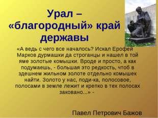 Урал – «благородный» край державы «А ведь с чего все началось? Искал Ерофей М