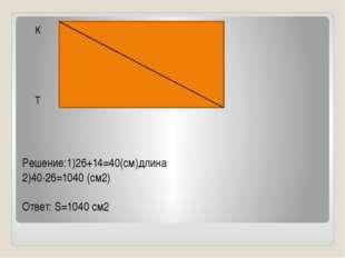 Решение:1)26+14=40(см)длина 2)40∙26=1040 (см2) Ответ: S=1040 см2 K N T M