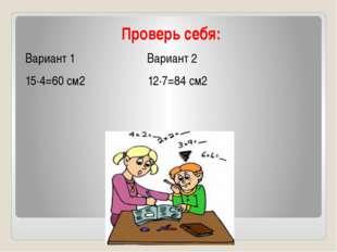 Проверь себя: Вариант 1 Вариант 2 15∙4=60 см2 12∙7=84 см2
