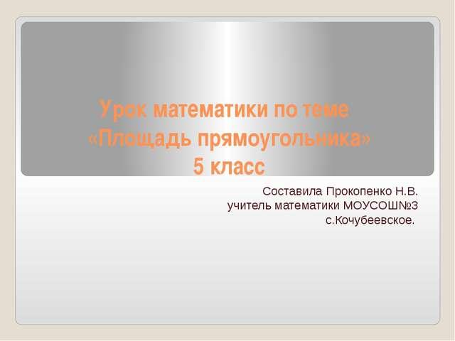 Урок математики по теме «Площадь прямоугольника» 5 класс Составила Прокопенко...