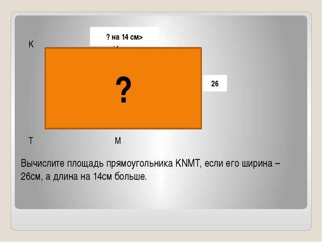 Вычислите площадь прямоугольника KNMT, если его ширина – 26см, а длина на 14с...